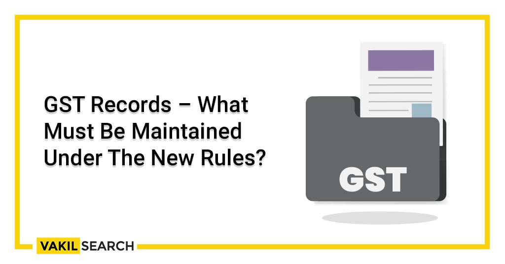 GST Records – What Must Be Maintained Under The New Rules_