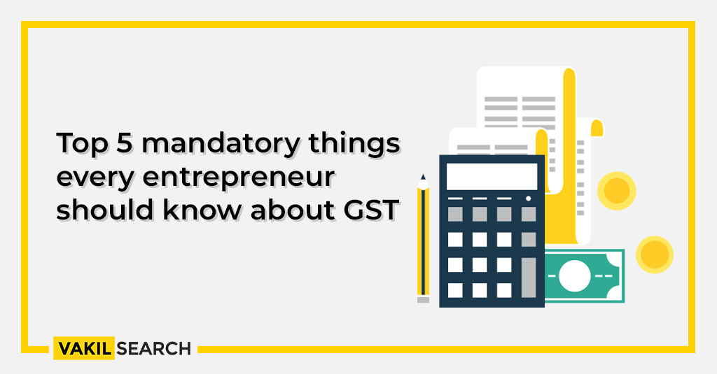 Top 5 things every entrepreneur should know about GST