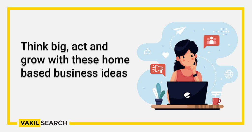 Think big, act and grow with these home based business ideas