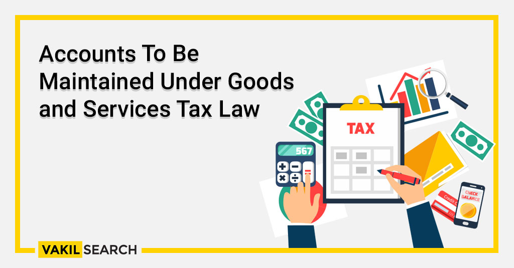 Accounts To Be Maintained Under Goods and Services Tax Law
