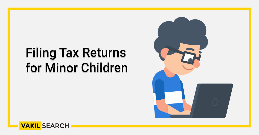 Filing Income Tax Return for Minor children - Vakilsearch