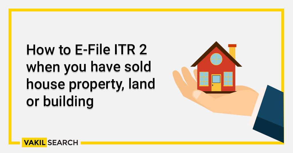 How to E-File ITR 2 when you have sold house property, land or building