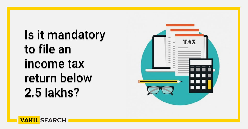 Is it mandatory to file an income tax return below 2.5 lakhs_