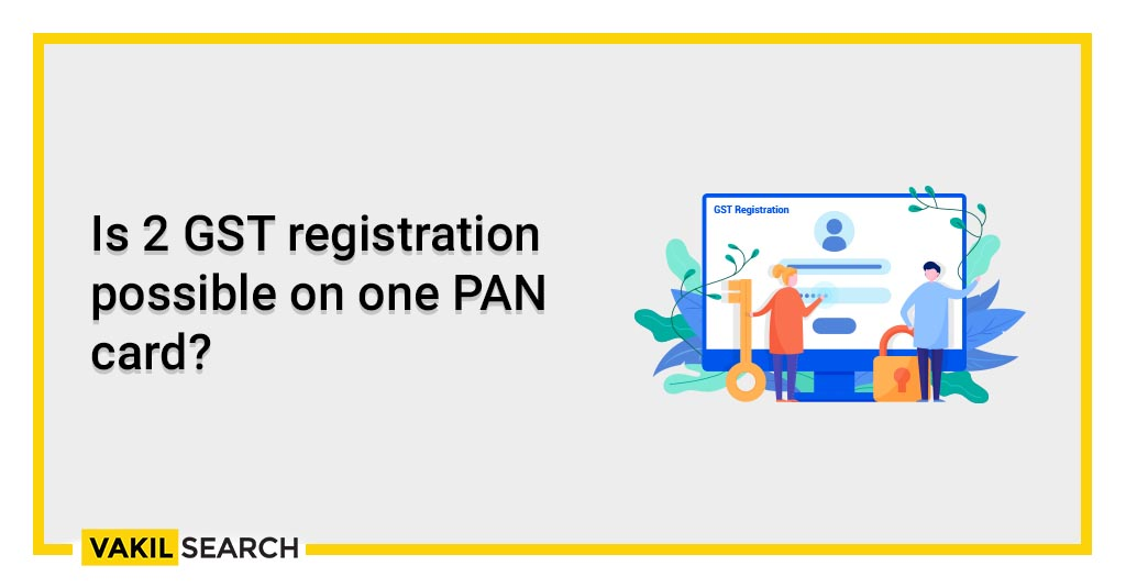 Is 2 GST registration possible on one PAN card