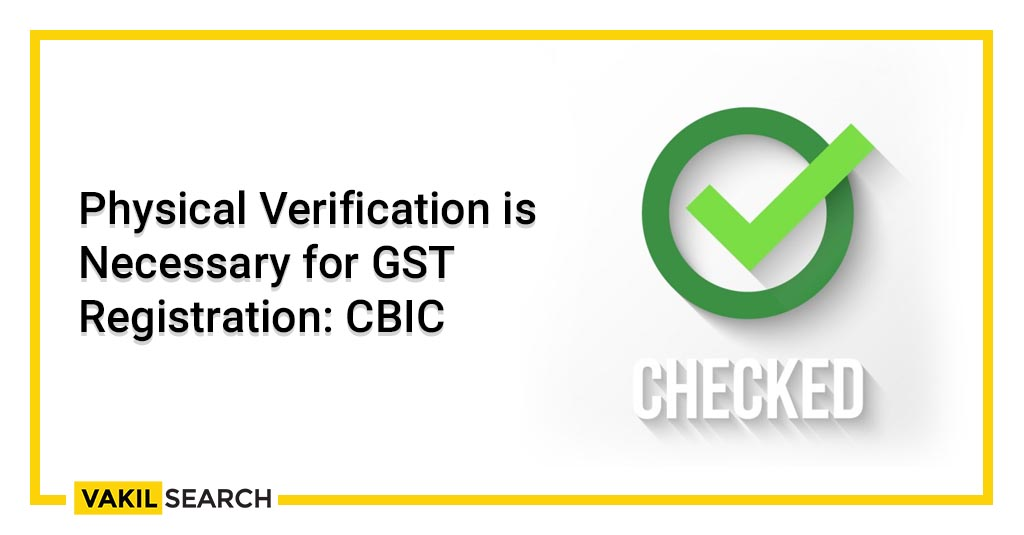 Physical Verification is Necessary for GST Registration_ CBIC